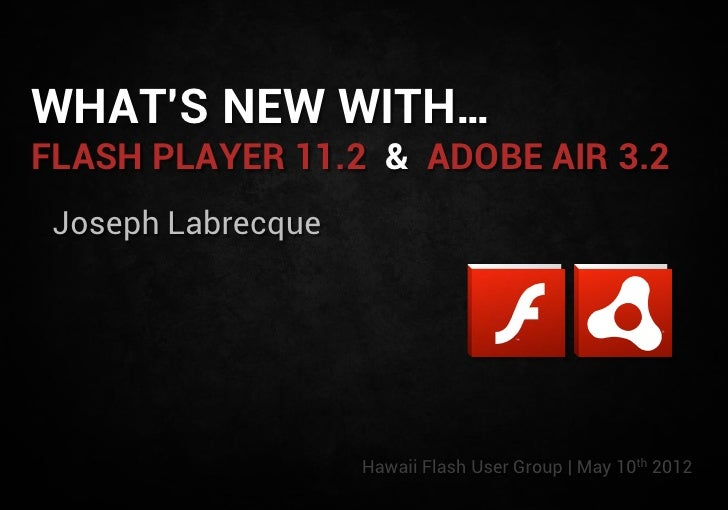WHAT'S NEW WITH…FLASH PLAYER 11.2 & ADOBE AIR 3.2 Joseph Labrecque                    Hawaii Flash User Group | May 10th 2...