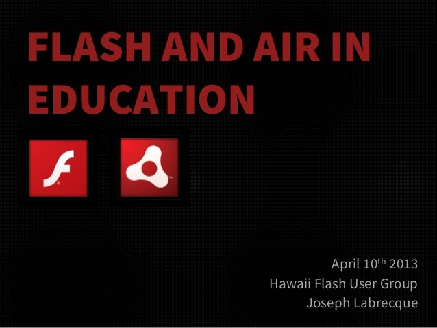 FLASH AND AIR INEDUCATION                     April 10th 2013           Hawaii Flash User Group                Joseph Labr...