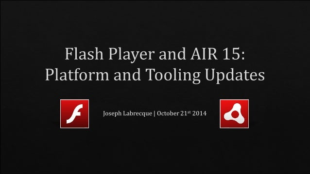 Flash Player and AIR 15: Platform and Tooling Updates    Joseph Labrecque    October 215' 2014- I