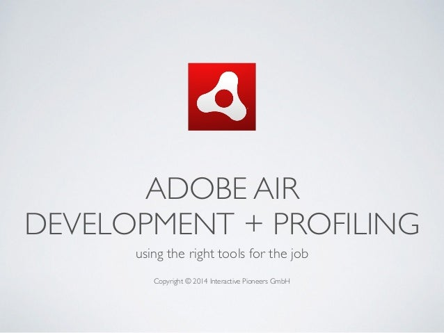 ADOBE AIR   DEVELOPMENT + PROFILING using the right tools for the job  ! Copyright © 2014 Interactive Pioneers GmbH