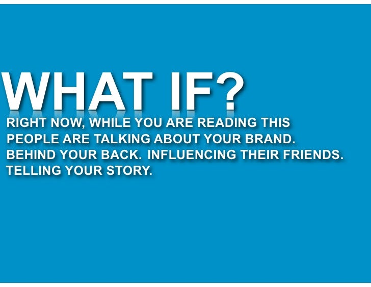 WHAT IF? RIGHT NOW, WHILE YOU ARE READING THIS PEOPLE ARE TALKING ABOUT YOUR BRAND. BEHIND YOUR BACK. INFLUENCING THEIR FR...