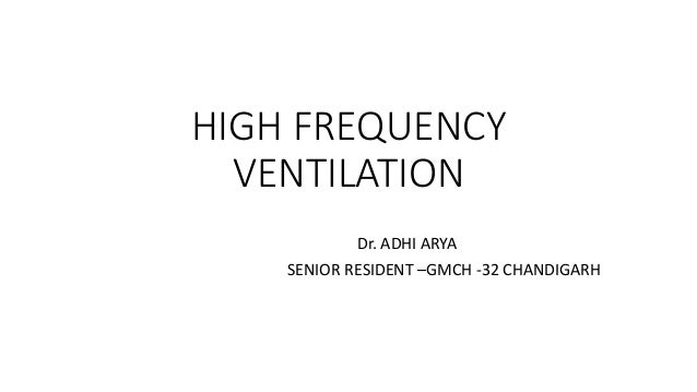 HIGH FREQUENCY VENTILATION Dr. ADHI ARYA SENIOR RESIDENT –GMCH -32 CHANDIGARH