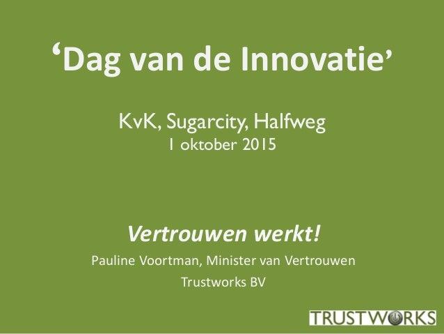 'Dag van de Innovatie' KvK, Sugarcity, Halfweg 1 oktober 2015 Vertrouwen werkt! Pauline Voortman, Minister van Vertrouwen ...