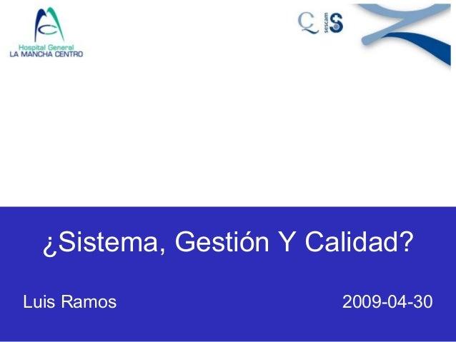 ¿Sistema, Gestión Y Calidad? Luis Ramos 2009-04-30