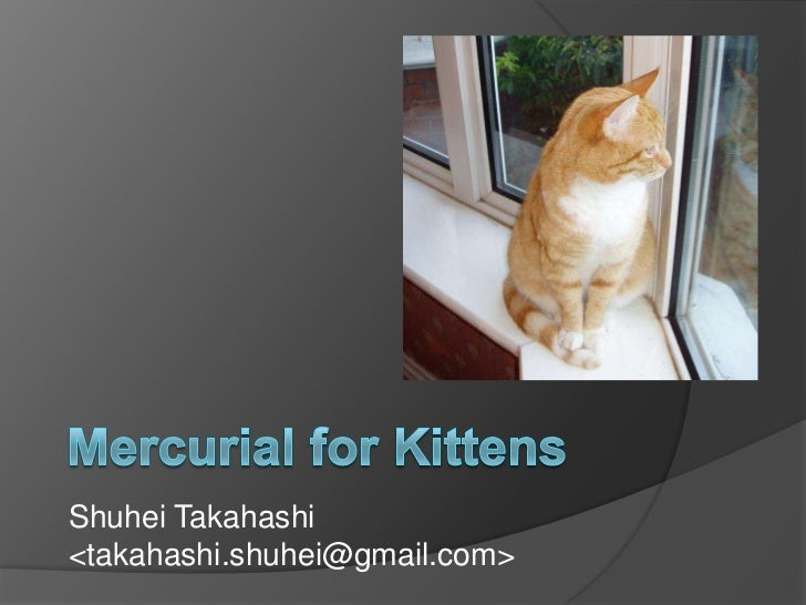 Mercurial for Kittens<br />Shuhei Takahashi<takahashi.shuhei@gmail.com><br />
