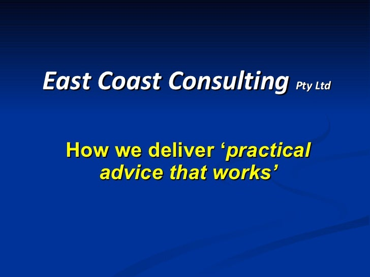 How we deliver ' practical advice that works' East Coast Consulting  Pty Ltd