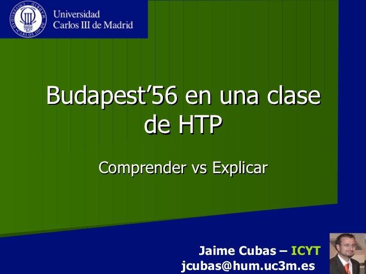 Budapest'56 en una clase de HTP Comprender vs Explicar Jaime Cubas –  ICYT [email_address]