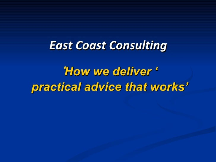 ' How we deliver ' practical advice that works' East Coast Consulting