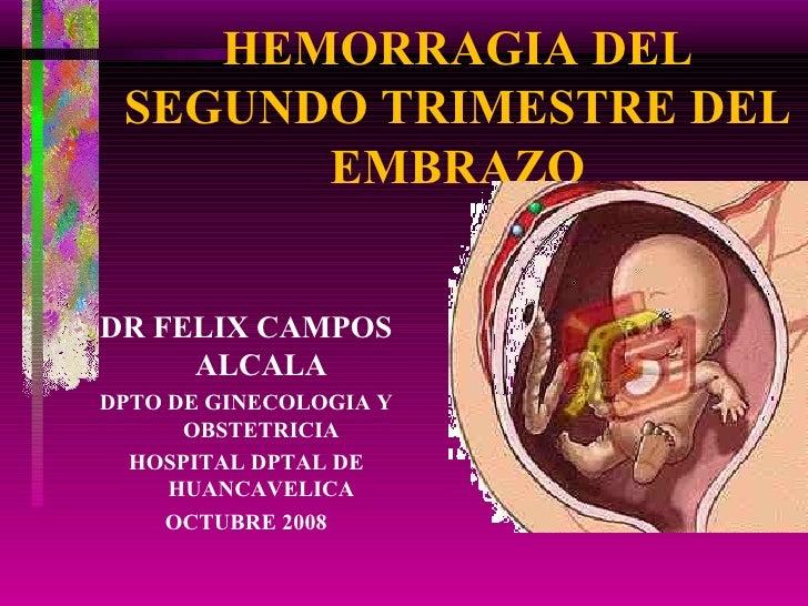 HEMORRAGIA DEL SEGUNDO TRIMESTRE DEL EMBRAZO <ul><li>DR FELIX CAMPOS ALCALA </li></ul><ul><li>DPTO DE GINECOLOGIA Y OBSTET...