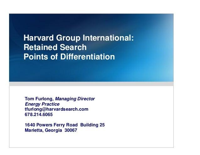 Harvard Group International:Retained SearchPoints of DifferentiationTom Furlong, Managing DirectorEnergy Practicetfurlong@...