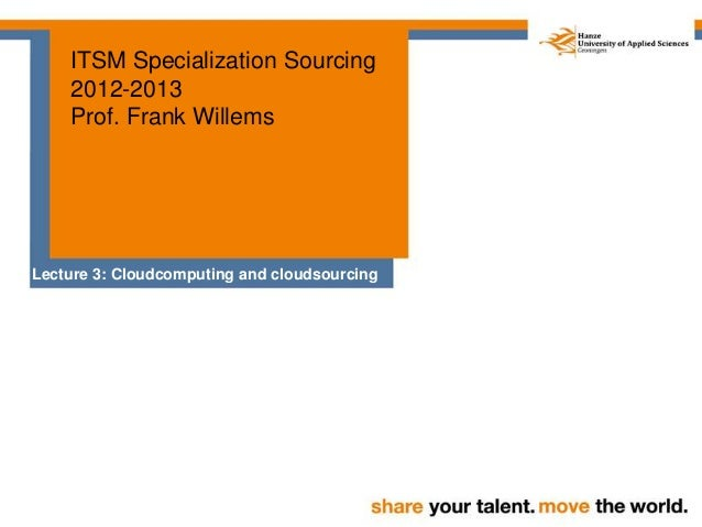 ITSM Specialization Sourcing    2012-2013    Prof. Frank WillemsLecture 3: Cloudcomputing and cloudsourcing