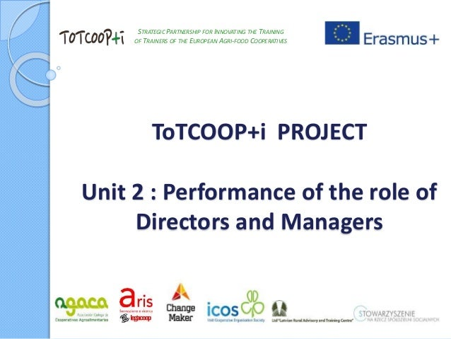 ToTCOOP+i PROJECT Unit 2 : Performance of the role of Directors and Managers STRATEGIC PARTNERSHIP FOR INNOVATING THE TRAI...