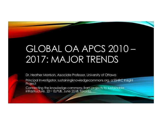 GLOBAL OA APCS 2010 – 2017: MAJOR TRENDS Dr. Heather Morrison, Associate Professor, University of Ottawa Principal Investi...