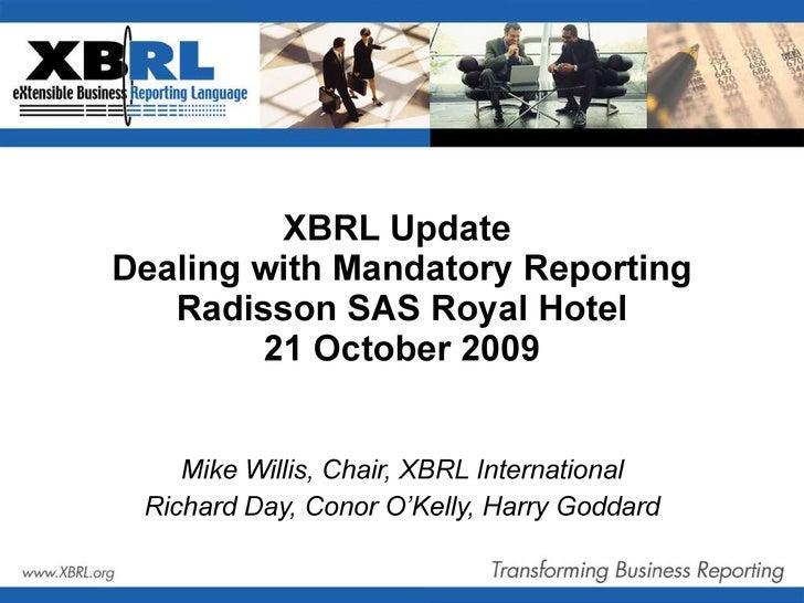 XBRL Update  Dealing with Mandatory Reporting Radisson SAS Royal Hotel 21 October 2009 Mike Willis, Chair, XBRL Internatio...