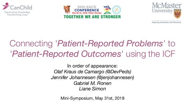 Connecting 'Patient-Reported Problems' to 'Patient-Reported Outcomes' using the ICF Mini-Symposium, May 31st, 2018 In orde...