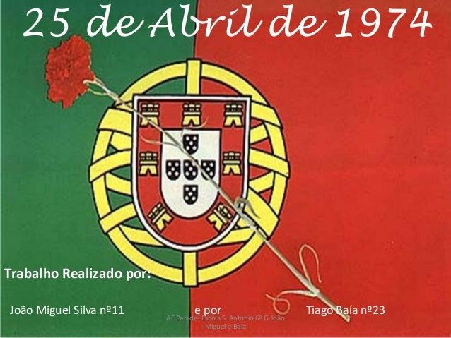 25 de Abril de 1974Trabalho Realizado por:João Miguel Silva nº11 e por Tiago Baía nº23AE Parede- Escola S. António 6º G Jo...