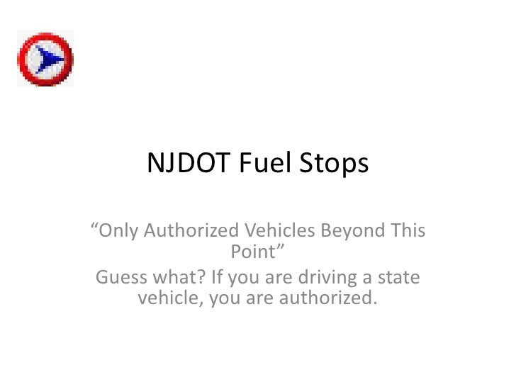 "NJDOT Fuel Stops  ""Only Authorized Vehicles Beyond This                 Point""  Guess what? If you are driving a state    ..."