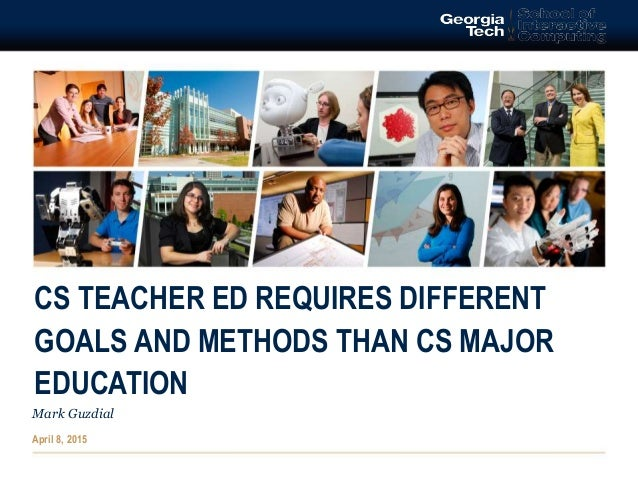 CS TEACHER ED REQUIRES DIFFERENT GOALS AND METHODS THAN CS MAJOR EDUCATION Mark Guzdial April 8, 2015