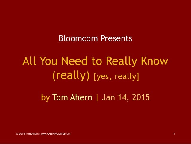 © 2014 Tom Ahern   www.AHERNCOMM.com 1 Bloomcom Presents All You Need to Really Know (really) [yes, really] by Tom Ahern  ...