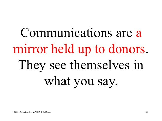 Communications are a mirror held up to donors. They see themselves in what you say. © 2014 Tom Ahern   www.AHERNCOMM.com 10
