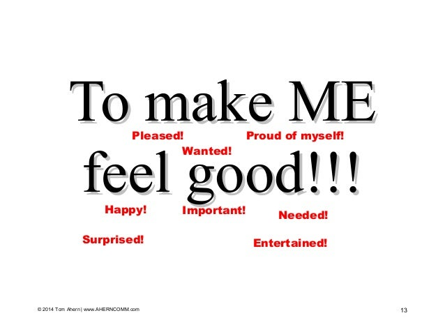 To make METo make ME feel good!!!feel good!!! 13© 2014 Tom Ahern   www.AHERNCOMM.com Important! Wanted! Needed! Proud of m...