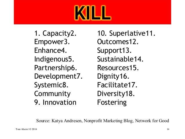 18 bits of jargon to eschew 14 Source: Katya Andresen, Nonprofit Marketing Blog, Network for Good 1. Capacity2. Empower3...