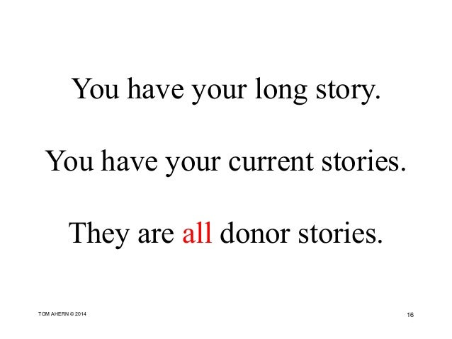 You have your long story. You have your current stories. They are all donor stories. 16TOM AHERN © 2014
