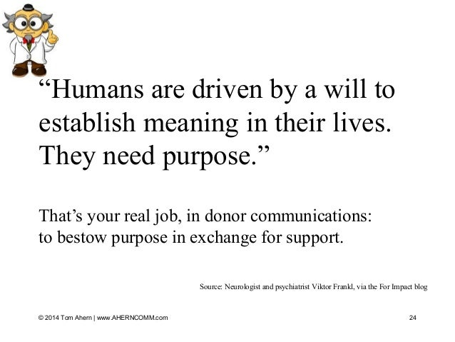 """""""Humans are driven by a will to establish meaning in their lives. They need purpose."""" That's your real job, in donor commu..."""