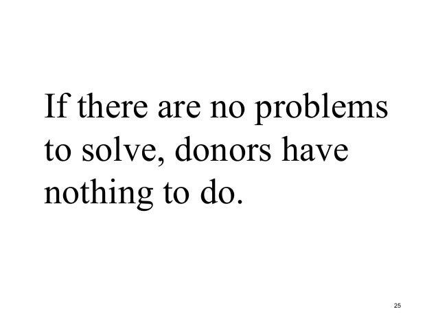 If there are no problems to solve, donors have nothing to do. 25