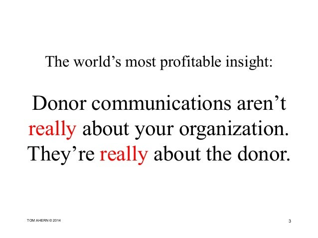 The world's most profitable insight: Donor communications aren't really about your organization. They're really about the ...