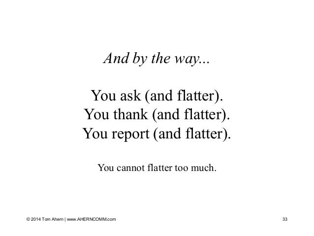 And by the way... You ask (and flatter). You thank (and flatter). You report (and flatter). You cannot flatter too much. 3...