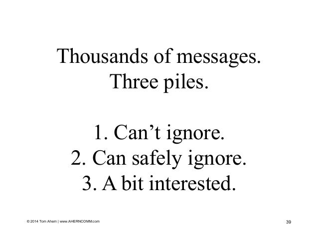 © 2014 Tom Ahern   www.AHERNCOMM.com 39 Thousands of messages. Three piles. 1. Can't ignore. 2. Can safely ignore. 3. A bi...