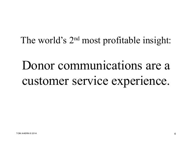 The world's 2nd most profitable insight: Donor communications are a customer service experience. 4TOM AHERN © 2014