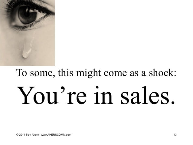 To some, this might come as a shock: You're in sales. 43© 2014 Tom Ahern   www.AHERNCOMM.com