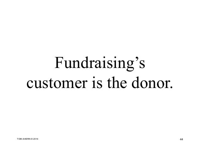 Fundraising's customer is the donor. 44TOM AHERN © 2014