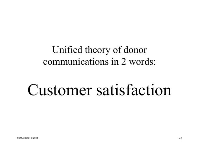 Unified theory of donor communications in 2 words: Customer satisfaction 45TOM AHERN © 2014