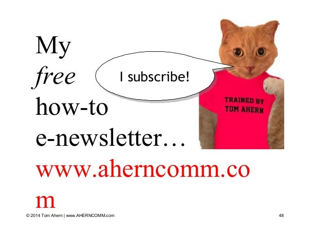 48 My free how-to e-newsletter… www.aherncomm.co m© 2014 Tom Ahern   www.AHERNCOMM.com I subscribe!I subscribe!