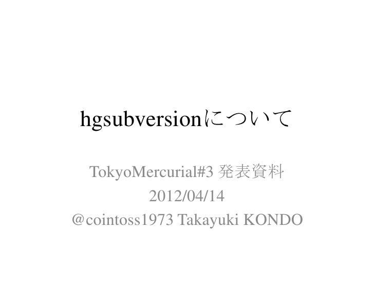 hgsubversionについて TokyoMercurial#3 発表資料          2012/04/14@cointoss1973 Takayuki KONDO