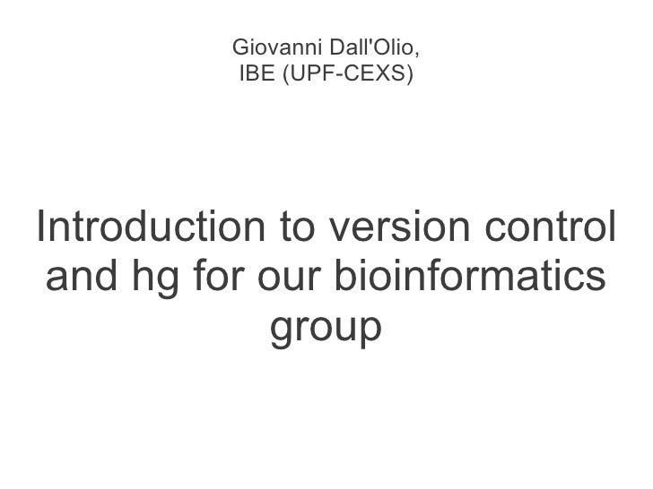 Giovanni DallOlio,          IBE (UPF-CEXS)Introduction to version control and hg for our bioinformatics             group