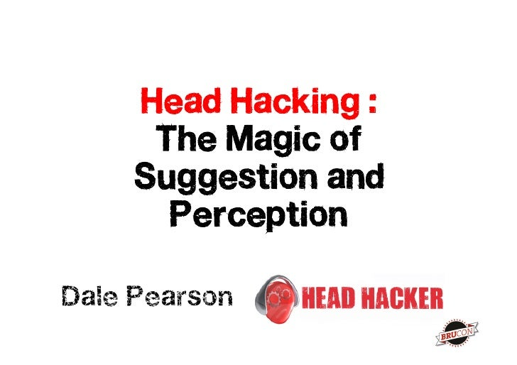 Head Hacking :       The Magic of      Suggestion and        Perception  Dale Pearson