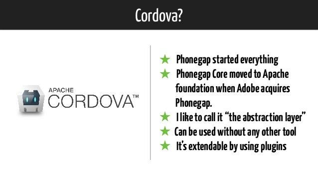 """Cordova? ★ Phonegapstartedeverything ★ PhonegapCoremovedtoApache foundationwhenAdobeacquires Phonegap. ★ Iliketocallit""""t..."""