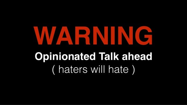 WARNING Opinionated Talk ahead ( haters will hate )