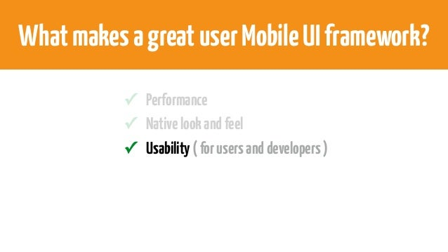 WhatmakesagreatuserMobileUIframework? ✓ Performance ✓ Nativelookandfeel ✓ Usability(forusersanddevelopers)