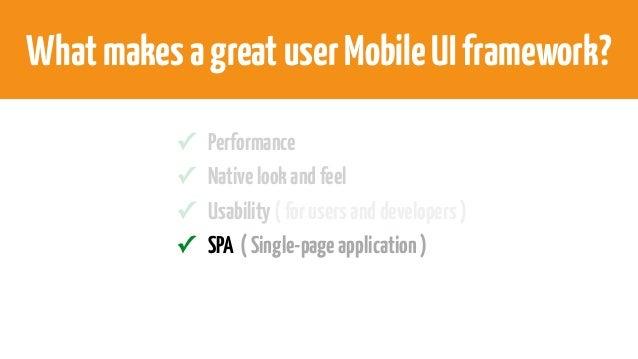 WhatmakesagreatuserMobileUIframework? ✓ Performance ✓ Nativelookandfeel ✓ Usability(forusersanddevelopers) ✓ SPA (Single-p...