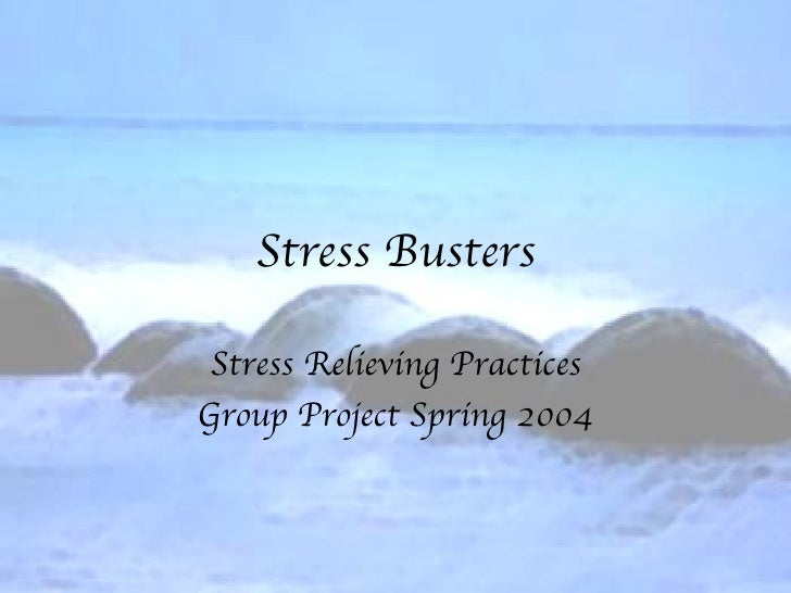 Stress Busters Stress Relieving Practices Group Project Spring 2004