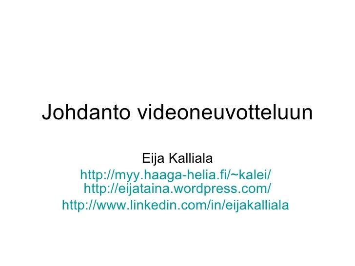 Johdanto videoneuvotteluun Eija Kalliala http://myy.haaga-helia.fi/~kalei/   http:// eijataina.wordpress.com / http://www....