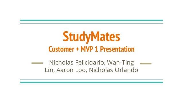 StudyMates Customer + MVP 1 Presentation Nicholas Felicidario, Wan-Ting Lin, Aaron Loo, Nicholas Orlando