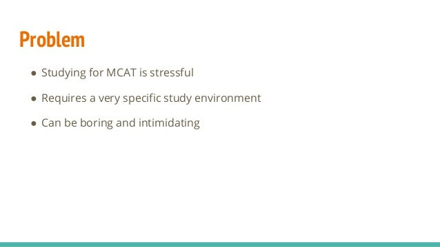Problem ● Studying for MCAT is stressful ● Requires a very specific study environment ● Can be boring and intimidating