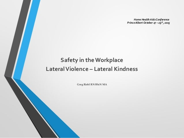 Home Health Aids Conference Prince Albert October 27 – 29th , 2015 Safety in theWorkplace LateralViolence – Lateral Kindne...