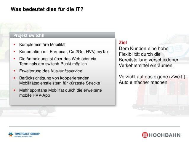 Was bedeutet dies für die IT?  Projekt switchh  Komplementäre Mobilität   Kooperation mit Europcar, Car2Go, HVV, myTaxi ...
